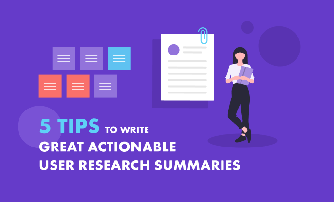 5 Tips to Write a Great Actionable User Research Summary